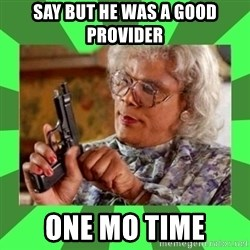 Madea - Say but he was a good provider  One Mo Time