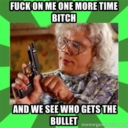 Madea - fuck on me one more time bitch  and we see who gets the bullet