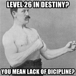 Overly Manly Man, man - Level 26 In Destiny? you mean lack of dicipline?