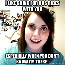 Creepy Girlfriend Meme - I like going for bus rides with you Especially when you don't know I'm there..