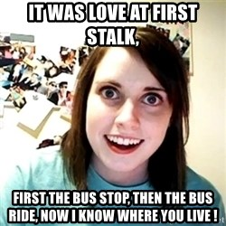 Creepy Girlfriend Meme - It was love at first stalk, First the bus stop, then the bus ride, now I know where you live !
