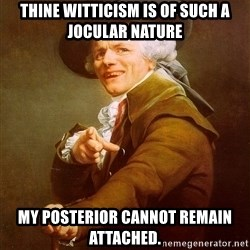 Joseph Ducreux - Thine witticism is of such a jocular nature my posterior cannot remain attached.