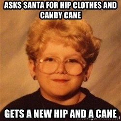 60 year old - Asks Santa for hip clothes and candy cane Gets a new hip and a cane