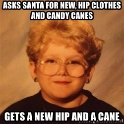 60 year old - Asks Santa for new, hip clothes and candy canes  Gets a new hip and a cane