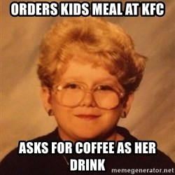 60 year old - Orders kids meal at KFC Asks for coffee as her drink