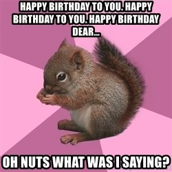 Shipper Squirrel - Happy Birthday to you. Happy Birthday to you. Happy Birthday dear... Oh nuts what was I saying?