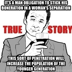 true story - It's a man obligation to stick his boneration in a woman's separation This sort of penetration will increase the population of the younger generation
