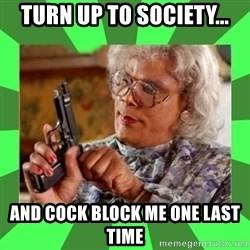 Madea - Turn up to society... And cock block me one last time