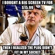 Doc Back to the future - I bought a big screen tv for $15.99 Then i realized the plug didn't fit in my socket