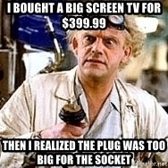 Doc Back to the future - I bought a big screen tv for $399.99 Then i realized the plug was too big for the socket