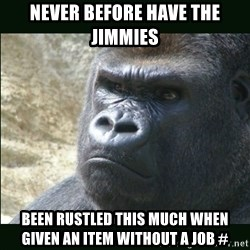 Rustled Jimmies - never before have the jimmies been rustled this much when given an item without a job #