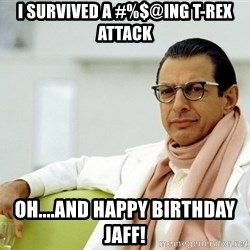Jeff Goldblum - I survived a #%$@ing T-Rex attack Oh....and Happy Birthday Jaff!