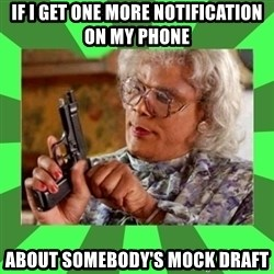 Madea - If I get one more notification on my phone about somebody's mock draft