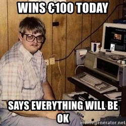 Nerd - wins €100 today says everything will be ok