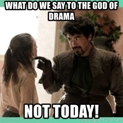 What do we say - What do we say to the God of Drama Not Today!