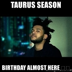 The Weeknd saw what you did there! - Taurus Season  Birthday almost here 😎😏