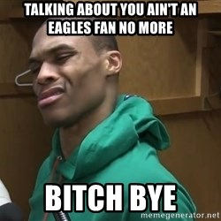 Russell Westbrook - TALKING ABOUT YOU AIN'T AN EAGLES FAN NO MORE BITCH BYE