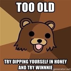 Pedobear81 - Too old Try dipping yourself in honey and try winnnie