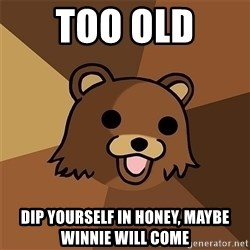 Pedobear81 - Too old  Dip yourself in honey, maybe winnie will come