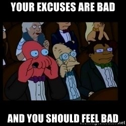X is bad and you should feel bad - YOUR EXCUSES ARE BAD AND YOU SHOULD FEEL BAD