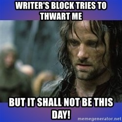 but it is not this day - Writer's block tries to thwart me BUT IT SHALL NOT BE THIS DAY!