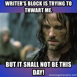 but it is not this day - Writer's block is trying to thwart me. BUT IT SHALL NOT BE THIS DAY!