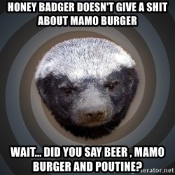 Fearless Honeybadger - Honey badger doesn't give a shit about mamo burger Wait... Did you say beer , mamo burger and poutine?