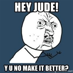 Y U No like - HEY JUDE!  Y U NO MAKE IT BETTER?