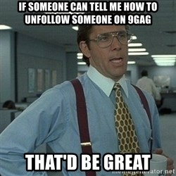Yeah that'd be great... - if someone can tell me how to unfollow someone on 9gag that'd be great
