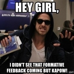 Manarchist Ryan Gosling - Hey Girl, I didn't see that formative feedback coming but KAPOW!