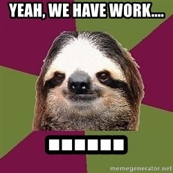 Just-Lazy-Sloth - Yeah, we have work.... ......