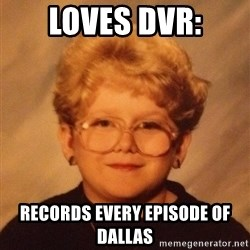 60 year old - Loves DVR: Records every episode of dallas