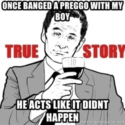true story - ONCE BANGED A PREGGO WITH MY BOY HE ACTS LIKE IT DIDNT HAPPEN