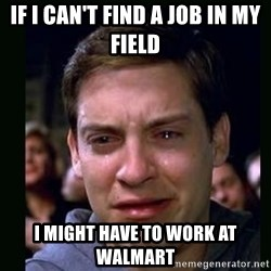 crying peter parker - If I can't find a job in my field I might have to work at walmart