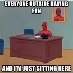 spiderman masterbating - Everyone outside having fun and I'm just sitting here