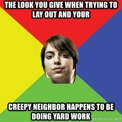 Non Jealous Girl - The look you give when trying to lay out and your creepy neighbor happens to be doing yard work