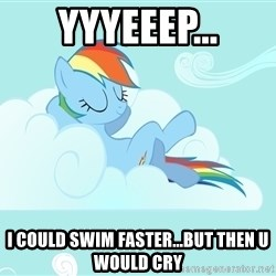 Rainbow Dash Cloud - yyyeeep... I could swim faster...but then u would cry