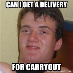 Really Stoned Guy - can I get a delivery for carryout