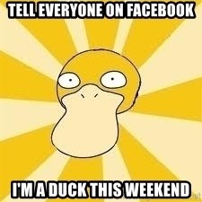 Conspiracy Psyduck - TELL EVERYONE ON FACEBOOK I'M A DUCK THIS WEEKEND