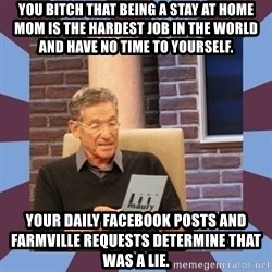 maury povich lol - You bitch that being a stay at home Mom is the hardest job in the world and have NO time to yourself.  Your daily Facebook posts and Farmville requests determine that was a lie.