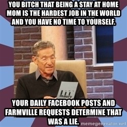 maury povich lol - You bitch that being a stay at home Mom is the hardest job in the world and you have NO time to yourself.  Your daily Facebook posts and Farmville requests determine that was a lie.