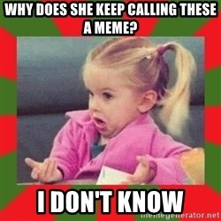 dafuq girl - Why does she keep calling these a meme? I don't know