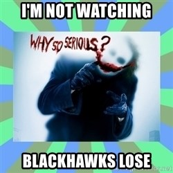 Why so serious? meme - I'm not watching Blackhawks lose