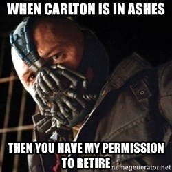 Only then you have my permission to die - When Carlton is in ashes then you have my permission to retire