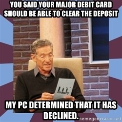 maury povich lol - You said your major debit card should be able to clear the deposit My pc determined that it has declined.
