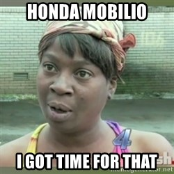 Everybody got time for that - honda mobilio i got time for that