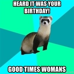 Obvious Question Ferret - Heard it was your birthday!  Good times womans