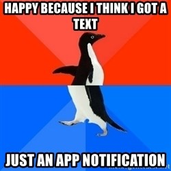 Socially Awesome Awkward Penguin - Happy because I think I got a text Just an App notification