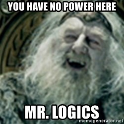 you have no power here - you have no power here Mr. logics