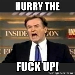 Angry Bill O'Reilly - hurry the fuck up!